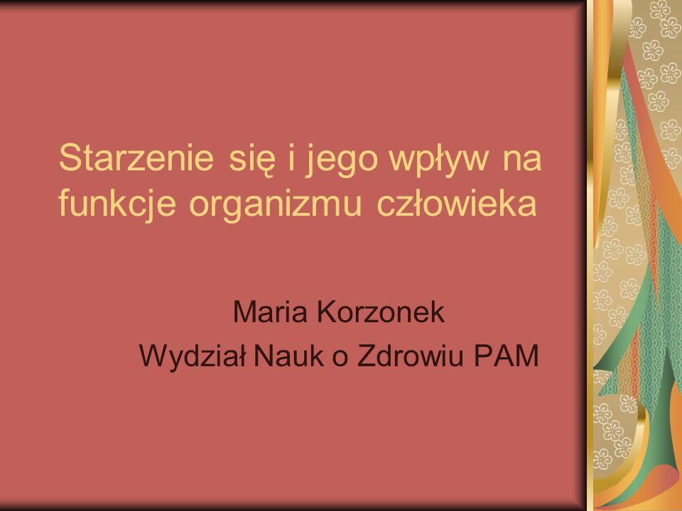 Starzenie się i jego wpływ na funkcje organizmu człowieka Maria Korzonek Wydział Nauk o Zdrowiu PAM