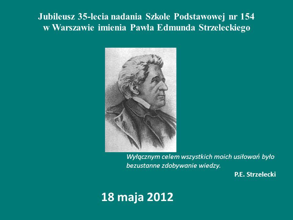 Jubileusz 35-lecia nadania Szkole Podstawowej nr 154 w Warszawie imienia Pawła Edmunda Strzeleckiego 18 maja 2012 Wyłącznym celem wszystkich moich usiłowań było bezustanne zdobywanie wiedzy.