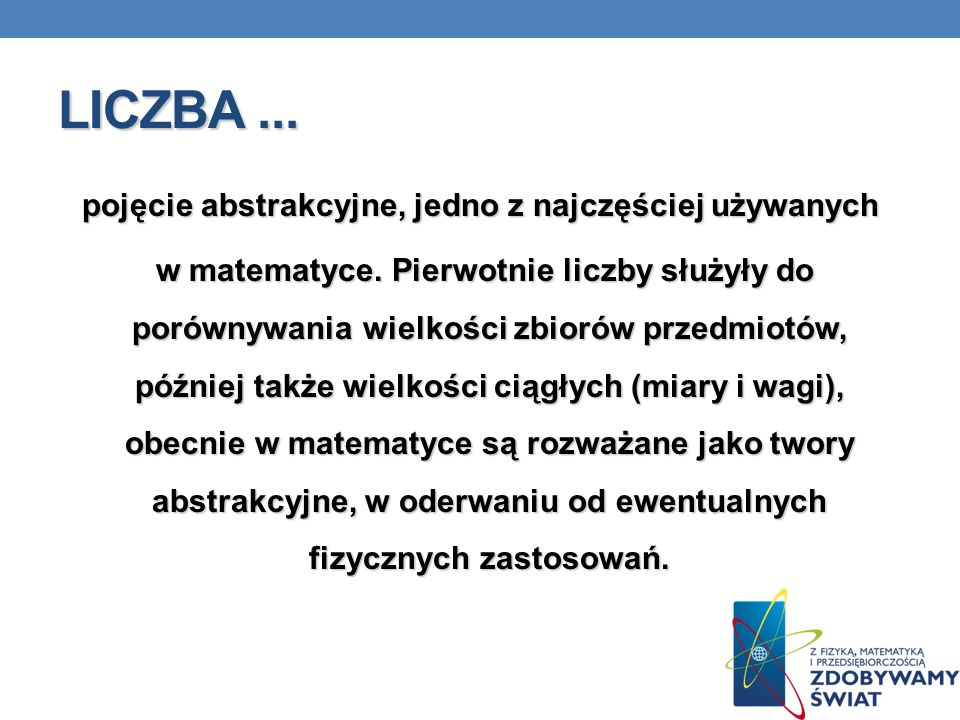LICZBA... pojęcie abstrakcyjne, jedno z najczęściej używanych w matematyce. Pierwotnie liczby służyły do porównywania wielkości zbiorów przedmiotów, p