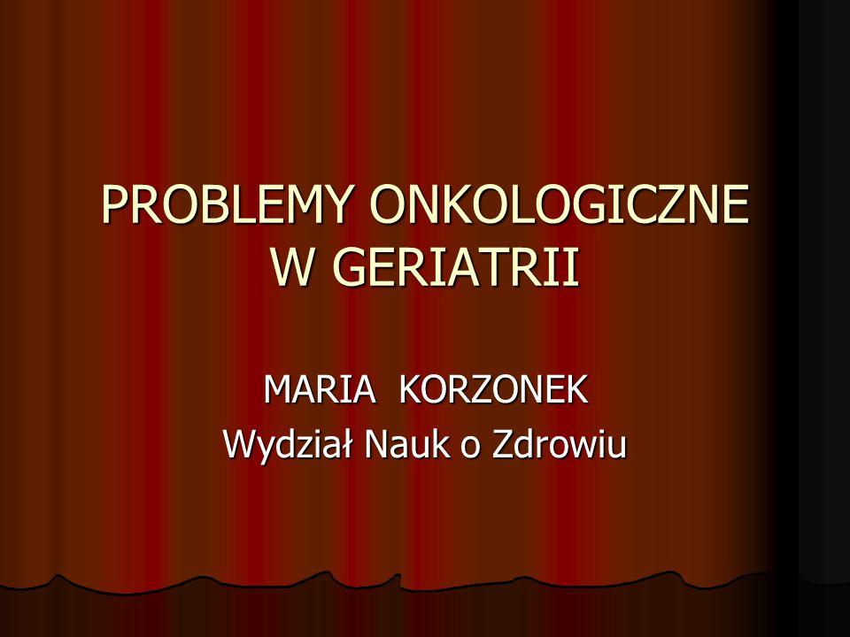 PROBLEMY ONKOLOGICZNE W GERIATRII MARIA KORZONEK Wydział Nauk o Zdrowiu