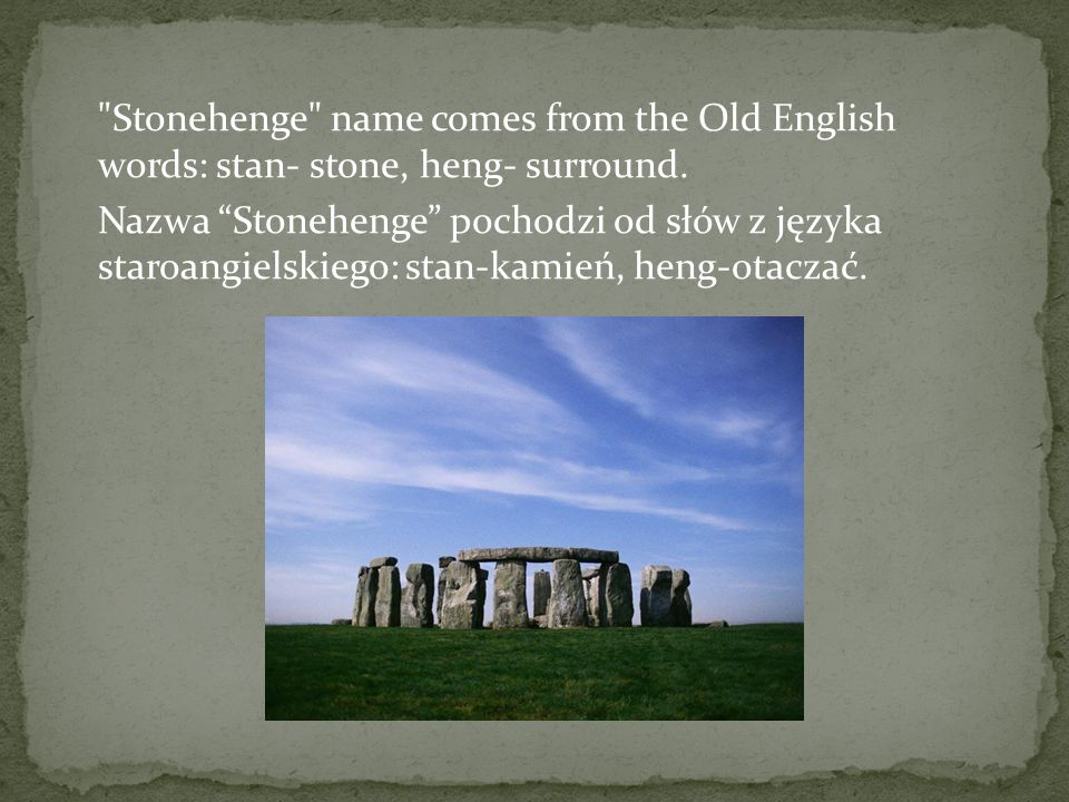 Stonehenge name comes from the Old English words: stan- stone, heng- surround.
