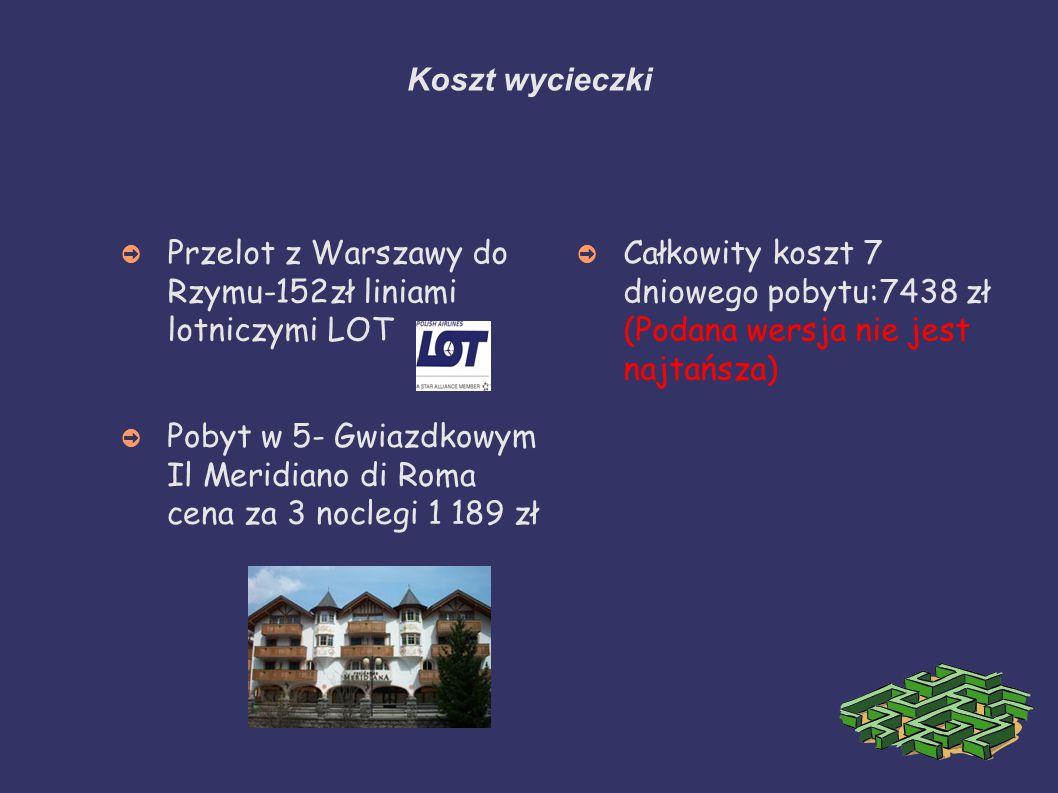 Koszt wycieczki ➲ Przelot z Warszawy do Rzymu-152zł liniami lotniczymi LOT ➲ Pobyt w 5- Gwiazdkowym Il Meridiano di Roma cena za 3 noclegi 1 189 zł ➲ Całkowity koszt 7 dniowego pobytu:7438 zł (Podana wersja nie jest najtańsza)