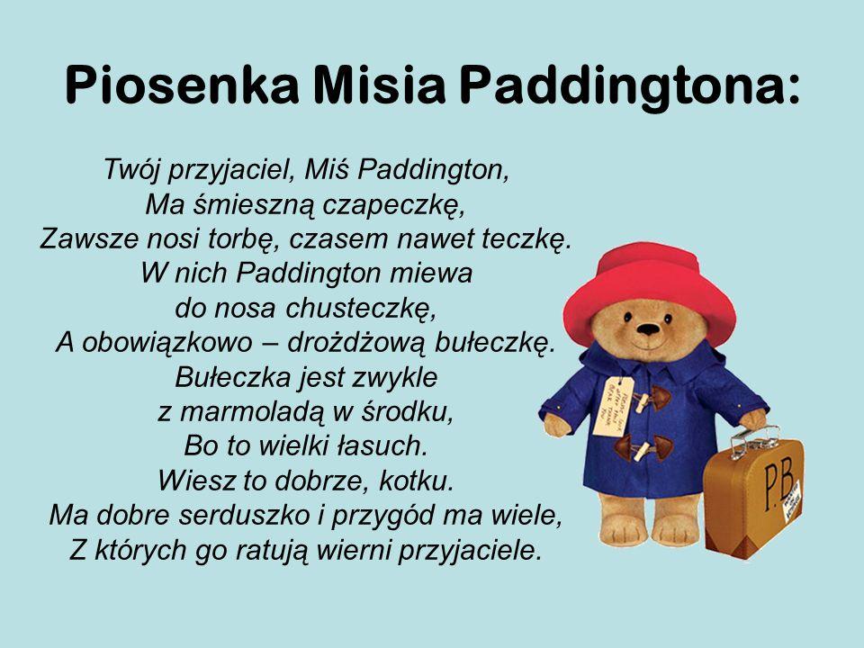 Piosenka Misia Paddingtona: Twój przyjaciel, Miś Paddington, Ma śmieszną czapeczkę, Zawsze nosi torbę, czasem nawet teczkę.