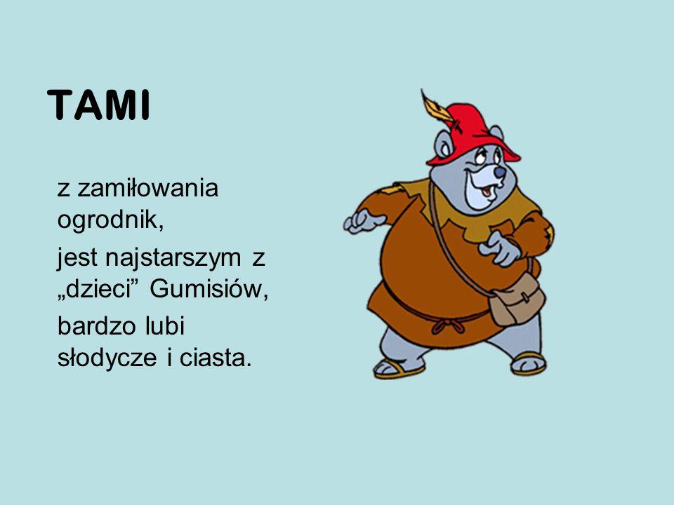 """z zamiłowania ogrodnik, jest najstarszym z """"dzieci Gumisiów, bardzo lubi słodycze i ciasta. TAMI"""