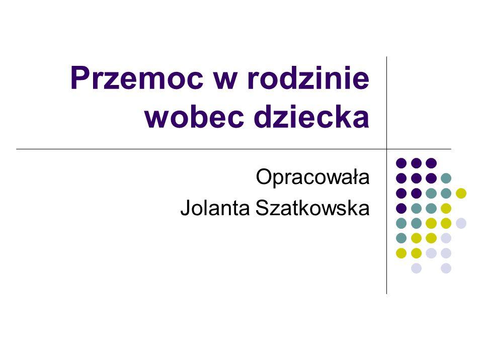 Przemoc w rodzinie wobec dziecka Opracowała Jolanta Szatkowska