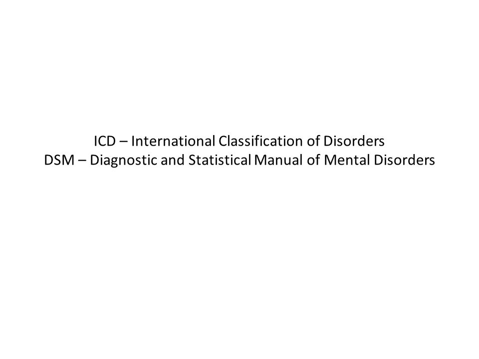ICD – International Classification of Disorders DSM – Diagnostic and Statistical Manual of Mental Disorders
