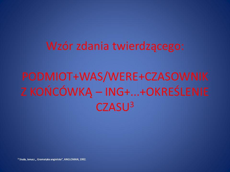 """Wzór zdania twierdzącego: PODMIOT+WAS/WERE+CZASOWNIK Z KOŃCÓWKĄ – ING+...+OKREŚLENIE CZASU 3 3 Siuda, Janusz """" Gramatyka angielska , ANGLOMAN, 1992."""