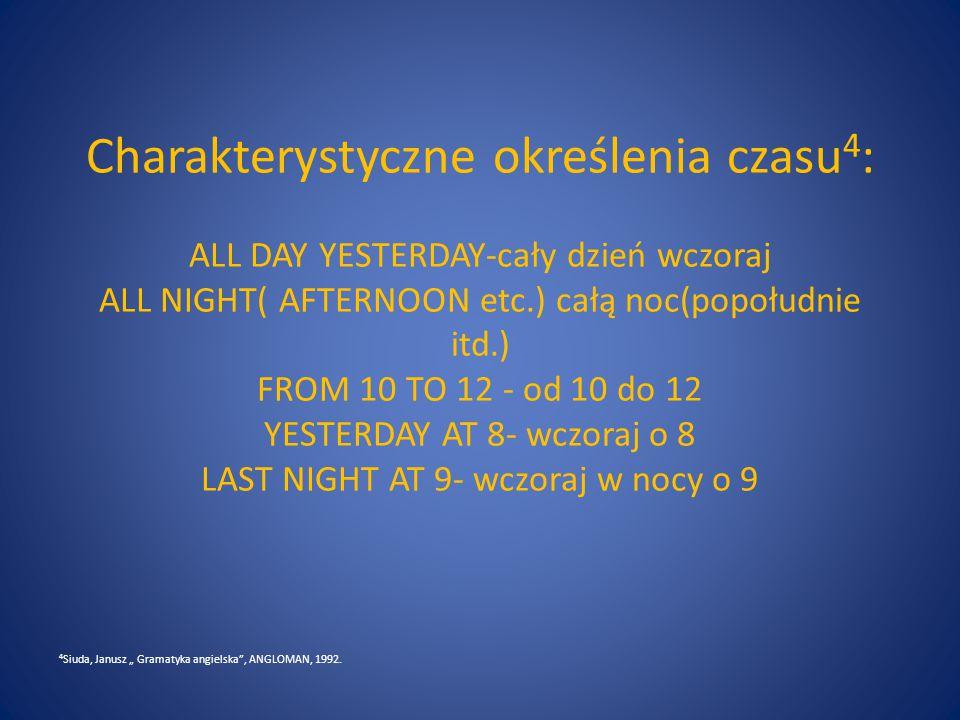 """Charakterystyczne określenia czasu 4 : ALL DAY YESTERDAY-cały dzień wczoraj ALL NIGHT( AFTERNOON etc.) całą noc(popołudnie itd.) FROM 10 TO 12 - od 10 do 12 YESTERDAY AT 8- wczoraj o 8 LAST NIGHT AT 9- wczoraj w nocy o 9 4 Siuda, Janusz """" Gramatyka angielska , ANGLOMAN, 1992."""