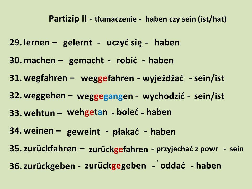 Partizip II - tłumaczenie - haben czy sein (ist/hat) 29.lernen – - - 30.machen – - - 31.wegfahren – - - 32.weggehen – - - 33.wehtun – - - 34.weinen –
