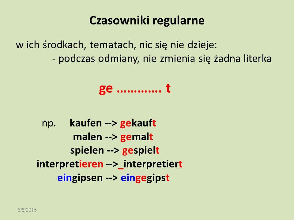 5/8/2015 Czasowniki regularne w ich środkach, tematach, nic się nie dzieje: - podczas odmiany, nie zmienia się żadna literka ge …………. t np. kaufen -->