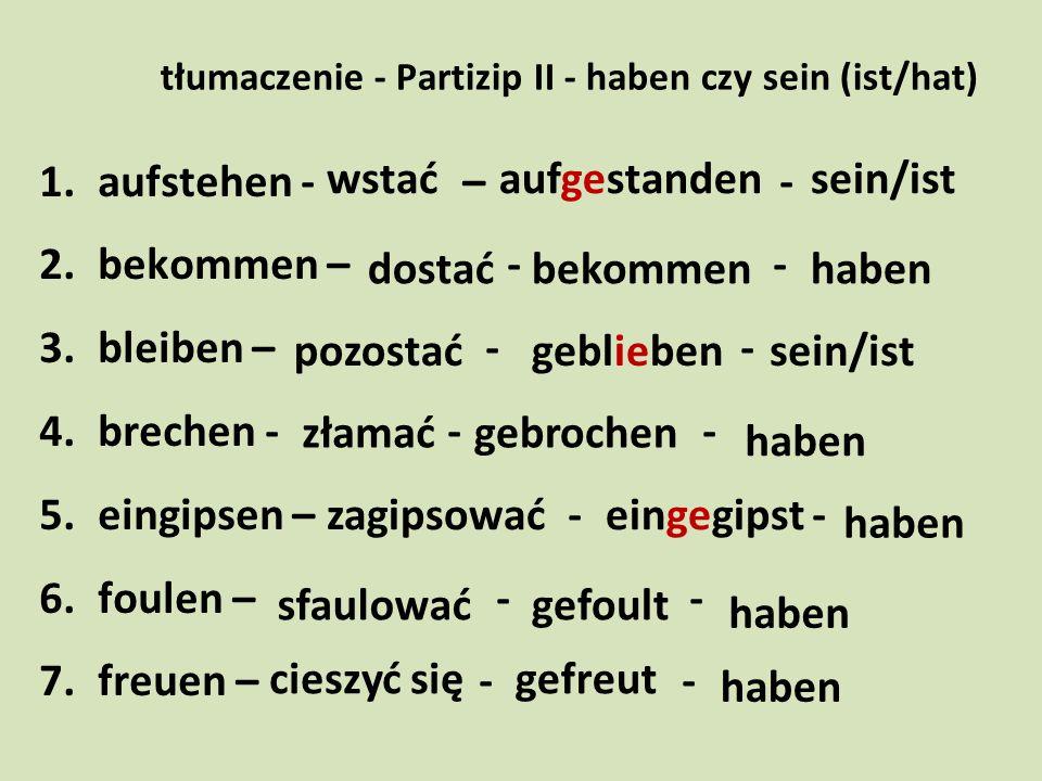 tłumaczenie - Partizip II - haben czy sein (ist/hat) 1.aufstehen - – - 2.bekommen – - - 3.bleiben – - - 4.brechen - - - 5.eingipsen – - - 6.foulen – -