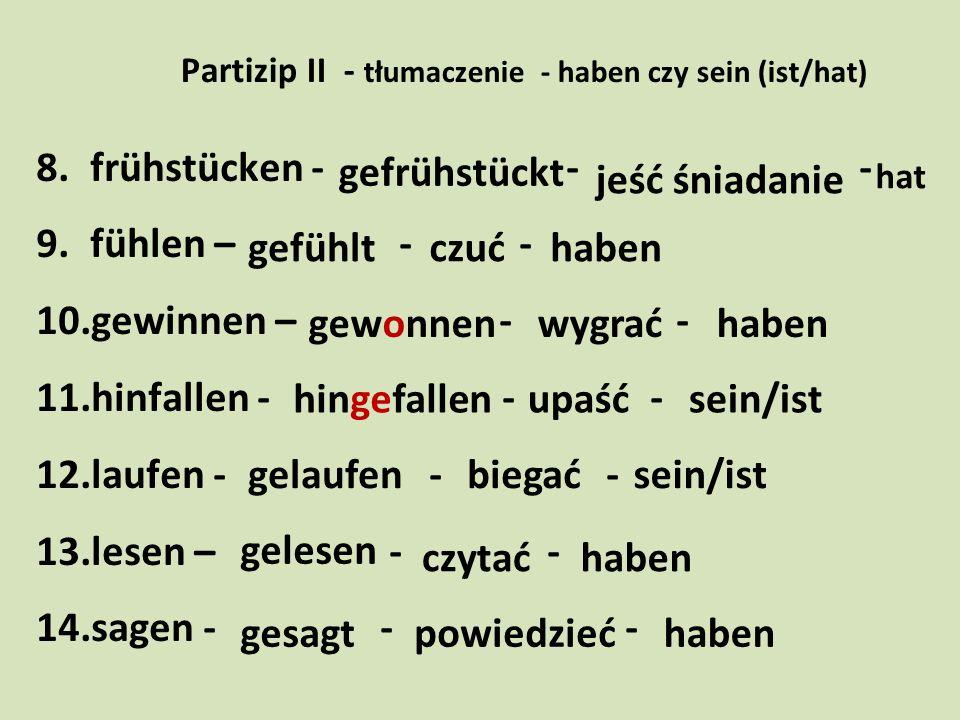 Partizip II - tłumaczenie - haben czy sein (ist/hat) 8.frühstücken - - - 9.fühlen – - - 10.gewinnen – - - 11.hinfallen - - - 12.laufen - - - 13.lesen