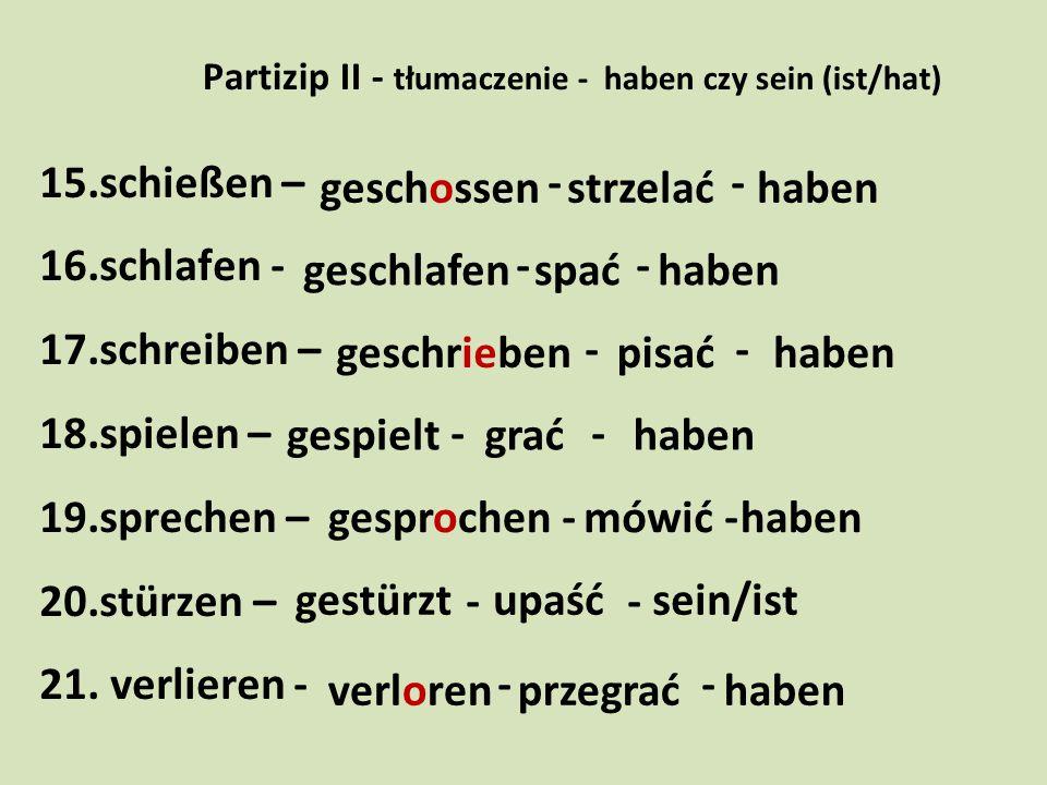 Partizip II - tłumaczenie - haben czy sein (ist/hat) 15.schießen – - - 16.schlafen - - - 17.schreiben – - - 18.spielen – - - 19.sprechen – - - 20.stür