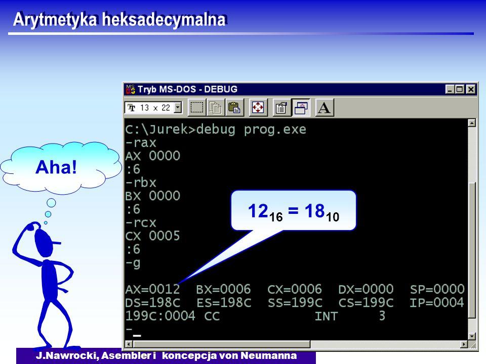 J.Nawrocki, Asembler i koncepcja von Neumanna Arytmetyka heksadecymalna 12 16 = 18 10 Aha!