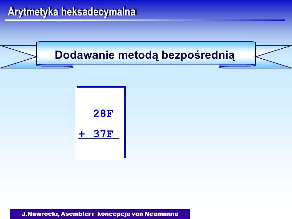 J.Nawrocki, Asembler i koncepcja von Neumanna Arytmetyka heksadecymalna Dodawanie metodą bezpośrednią 28F + 37F 28F + 37F