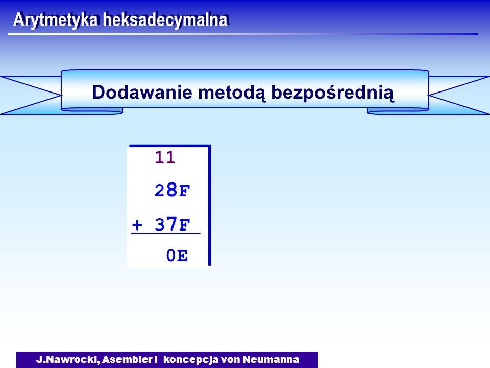J.Nawrocki, Asembler i koncepcja von Neumanna Arytmetyka heksadecymalna Dodawanie metodą bezpośrednią 11 2 8 F + 3 7 F 0E 11 2 8 F + 3 7 F 0E