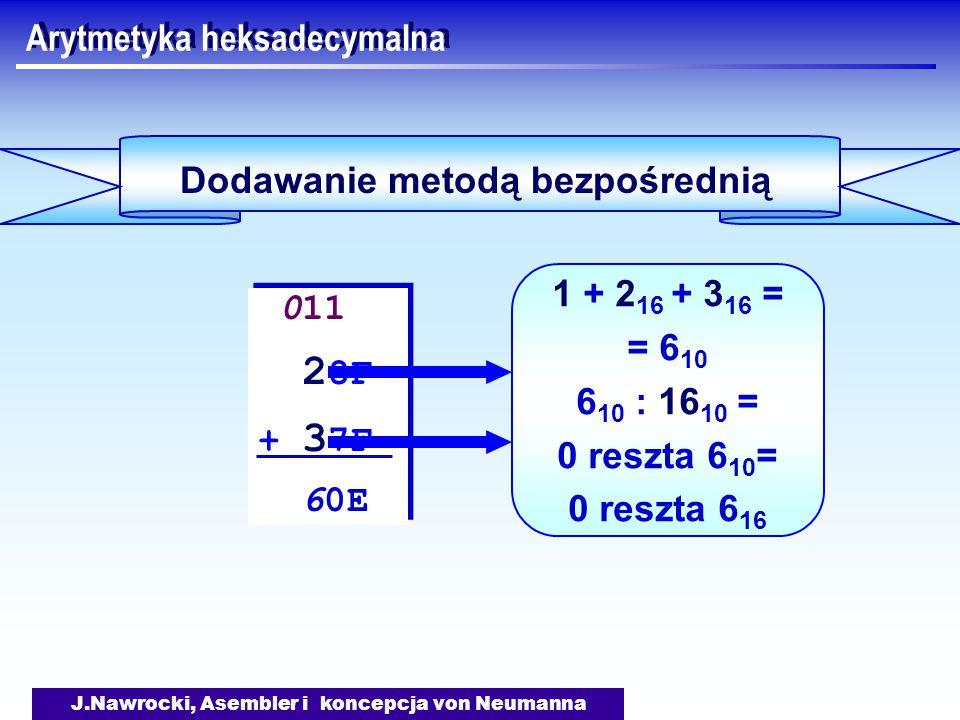 J.Nawrocki, Asembler i koncepcja von Neumanna Arytmetyka heksadecymalna Dodawanie metodą bezpośrednią 011 2 8F + 3 7F 60E 011 2 8F + 3 7F 60E 1 + 2 16 + 3 16 = = 6 10 6 10 : 16 10 = 0 reszta 6 10 = 0 reszta 6 16