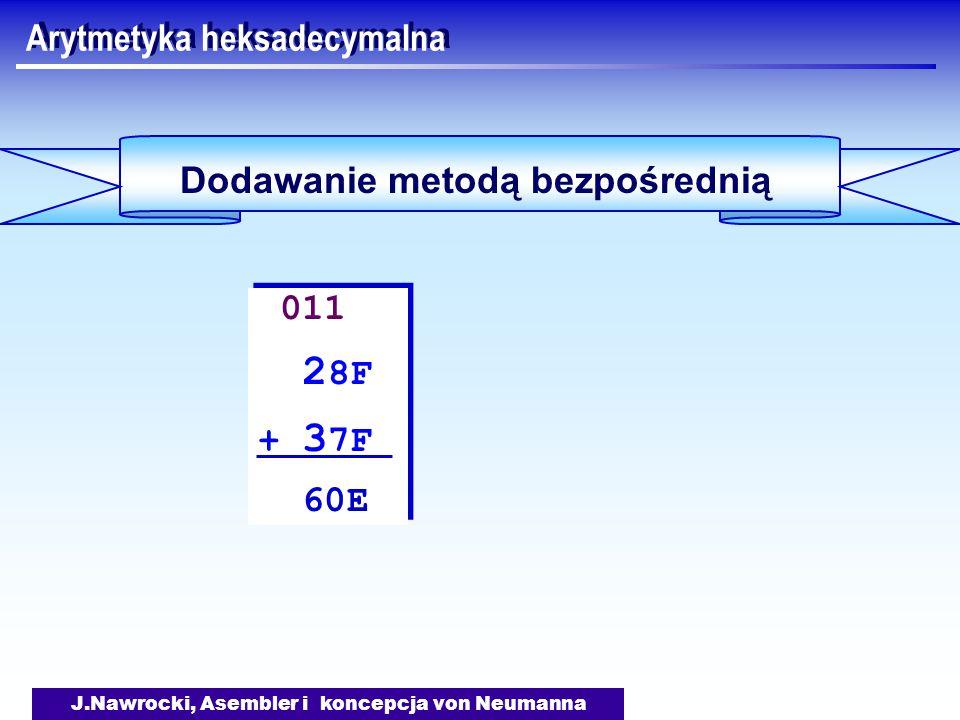J.Nawrocki, Asembler i koncepcja von Neumanna Arytmetyka heksadecymalna Dodawanie metodą bezpośrednią 011 2 8F + 3 7F 60E 011 2 8F + 3 7F 60E