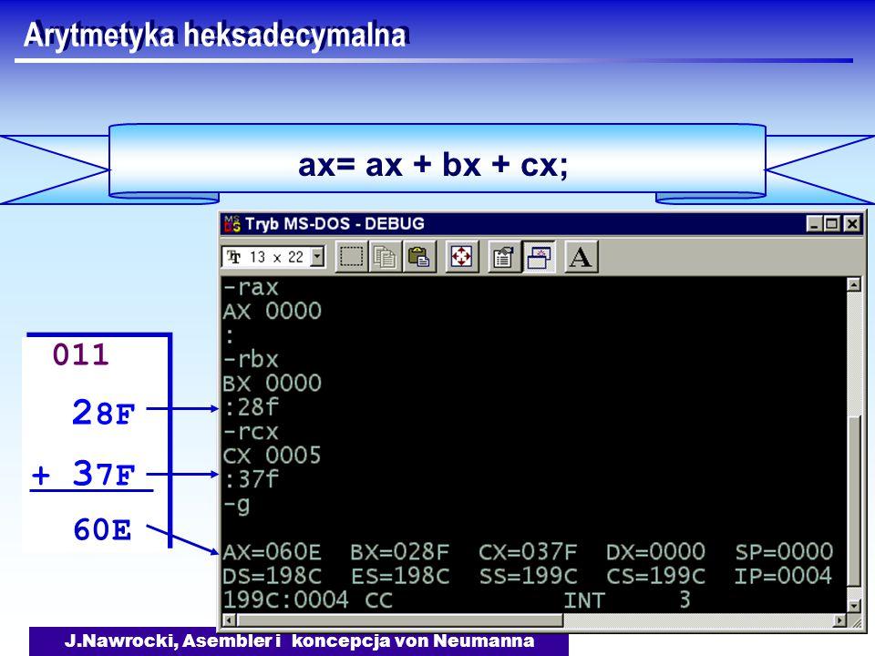 J.Nawrocki, Asembler i koncepcja von Neumanna Arytmetyka heksadecymalna ax= ax + bx + cx; 011 2 8F + 3 7F 60E 011 2 8F + 3 7F 60E