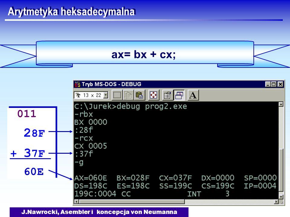 J.Nawrocki, Asembler i koncepcja von Neumanna Arytmetyka heksadecymalna ax= bx + cx; 011 2 8F + 3 7F 60E 011 2 8F + 3 7F 60E
