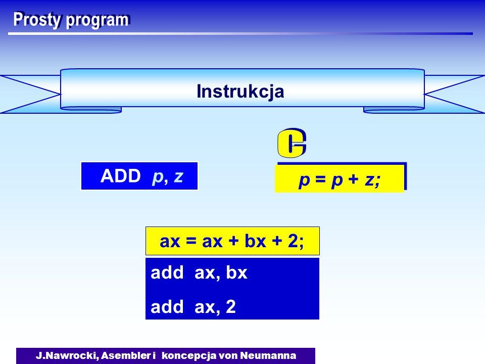 J.Nawrocki, Asembler i koncepcja von Neumanna Prosty program Instrukcja p = p + z; ADD p, z ax = ax + bx + 2; add ax, bx add ax, 2