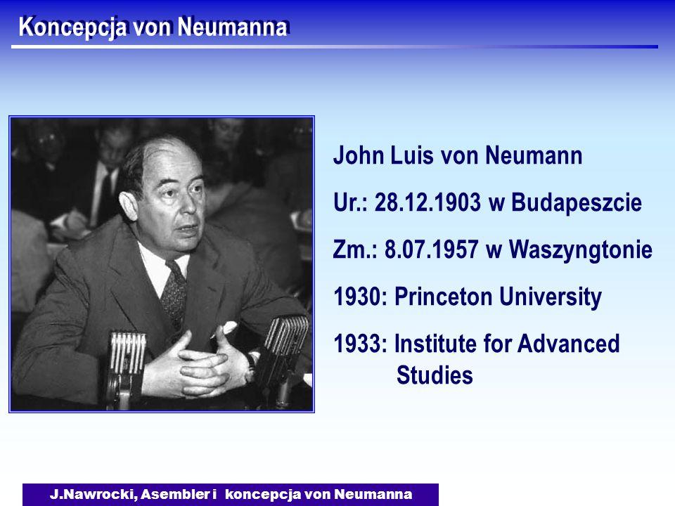 J.Nawrocki, Asembler i koncepcja von Neumanna Koncepcja von Neumanna John Luis von Neumann Ur.: 28.12.1903 w Budapeszcie Zm.: 8.07.1957 w Waszyngtonie 1930: Princeton University 1933: Institute for Advanced Studies