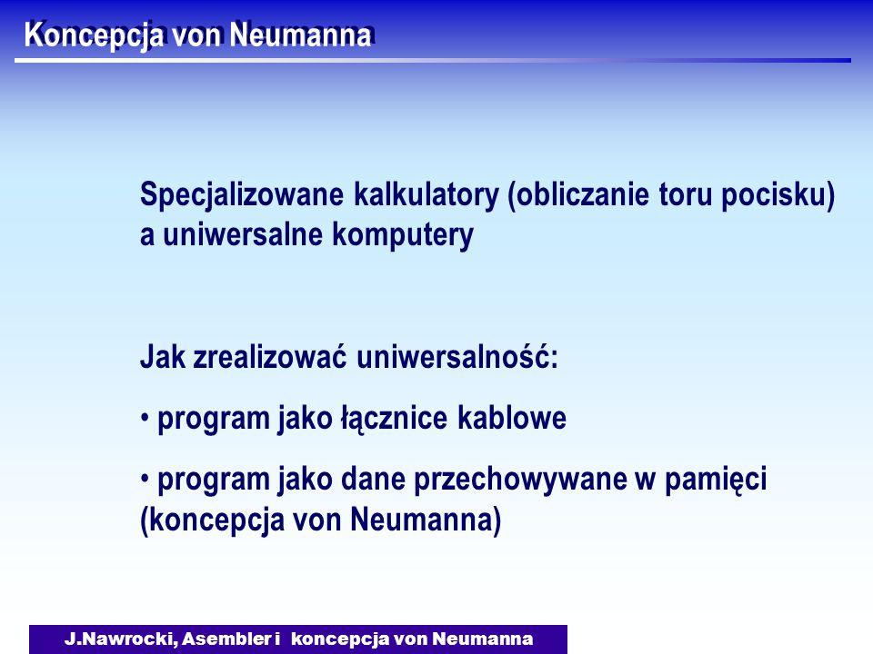 J.Nawrocki, Asembler i koncepcja von Neumanna Koncepcja von Neumanna Specjalizowane kalkulatory (obliczanie toru pocisku) a uniwersalne komputery Jak zrealizować uniwersalność: program jako łącznice kablowe program jako dane przechowywane w pamięci (koncepcja von Neumanna)