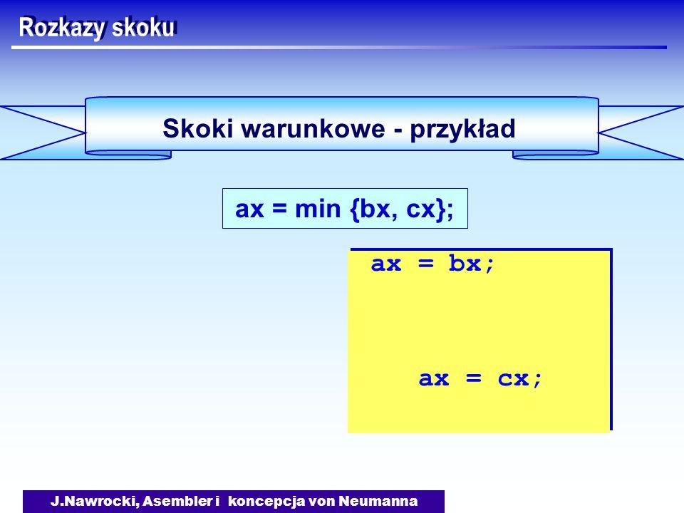 J.Nawrocki, Asembler i koncepcja von Neumanna Skoki warunkowe - przykład Rozkazy skoku ax = min {bx, cx}; ax = bx; ax = cx; ax = bx; ax = cx;