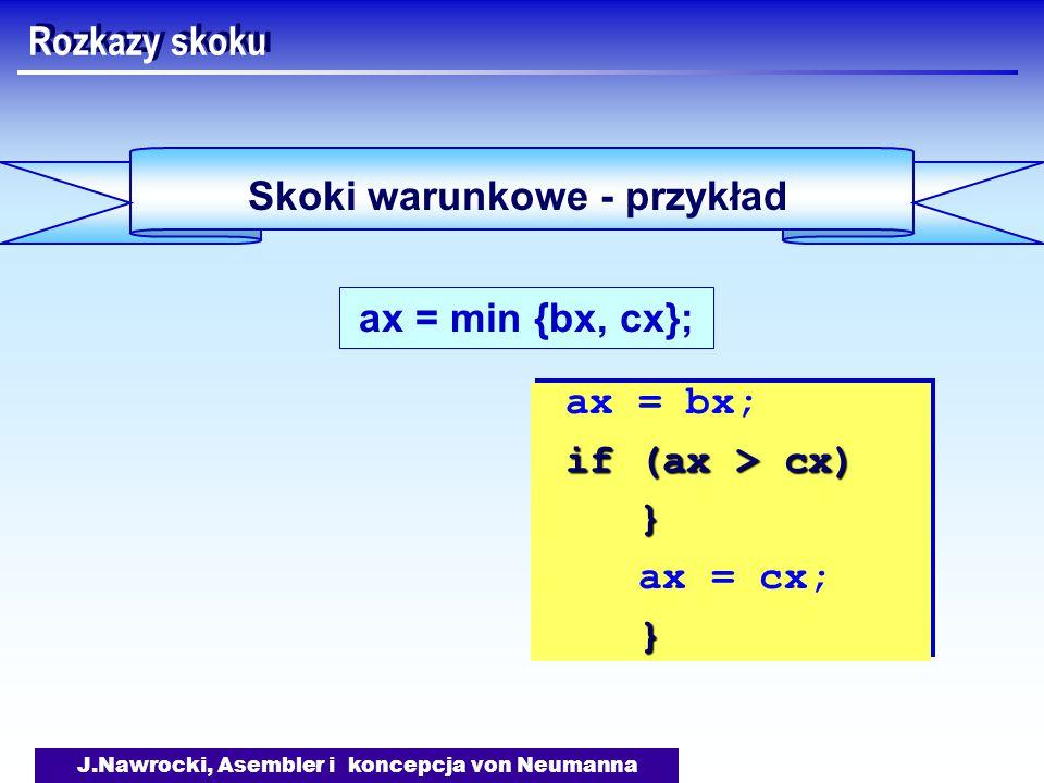 J.Nawrocki, Asembler i koncepcja von Neumanna Skoki warunkowe - przykład Rozkazy skoku ax = min {bx, cx}; ax = bx; if (ax > cx) } ax = cx; } ax = bx; if (ax > cx) } ax = cx; }