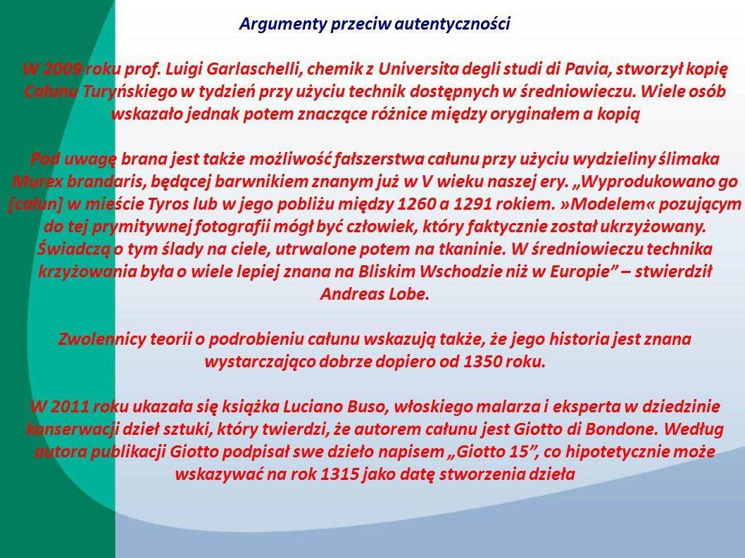 Argumenty przeciw autentyczności W 2009 roku prof. Luigi Garlaschelli, chemik z Universita degli studi di Pavia, stworzył kopię Całunu Turyńskiego w t