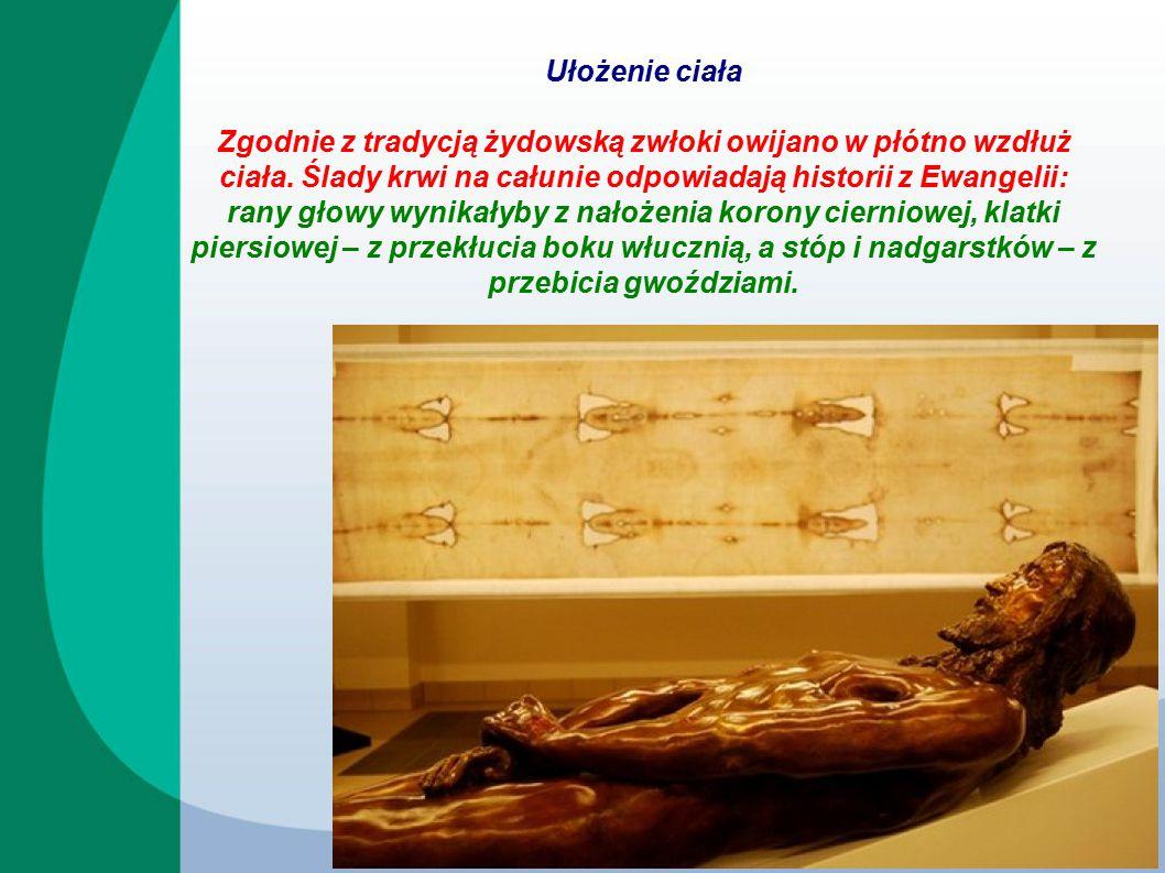 Ułożenie ciała Zgodnie z tradycją żydowską zwłoki owijano w płótno wzdłuż ciała. Ślady krwi na całunie odpowiadają historii z Ewangelii: rany głowy wy