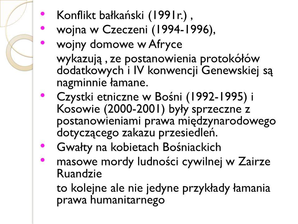 Konflikt bałkański (1991r.), wojna w Czeczeni (1994-1996), wojny domowe w Afryce wykazują, ze postanowienia protokółów dodatkowych i IV konwencji Gene