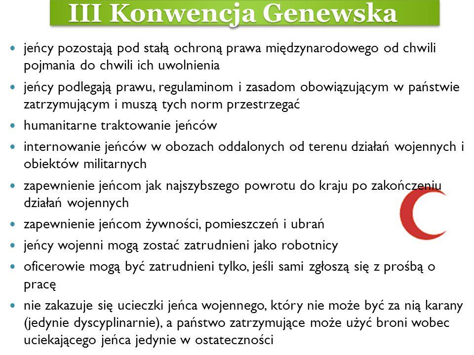 III Konwencja Genewska III Konwencja Genewska jeńcy pozostają pod stałą ochroną prawa międzynarodowego od chwili pojmania do chwili ich uwolnienia jeń