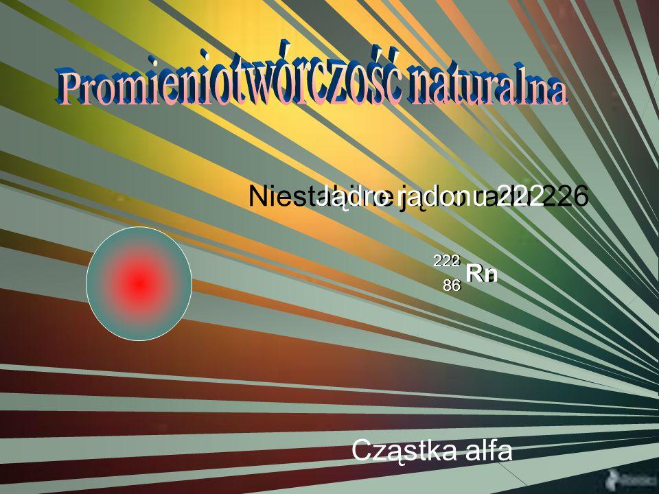 ENERGIA Niestabilne jądro radu 226 Ra 226 88 Jądro radonu 222 Rn 222 86 Cząstka alfa