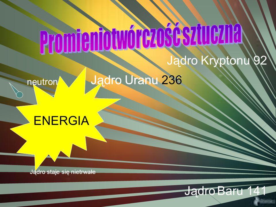 neutron Jądro Uranu 235 Jądro Kryptonu 92 Jądro Uranu 236 neutron ENERGIA Jądro Baru 141 Jądro staje się nietrwałe
