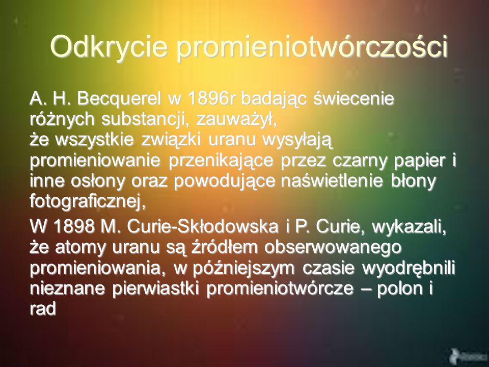 Odkrycie promieniotwórczości Odkrycie promieniotwórczości A. H. Becquerel w 1896r badając świecenie różnych substancji, zauważył, że wszystkie związki