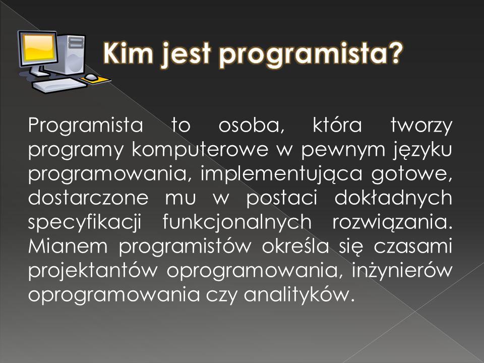 Programista to osoba, która tworzy programy komputerowe w pewnym języku programowania, implementująca gotowe, dostarczone mu w postaci dokładnych spec