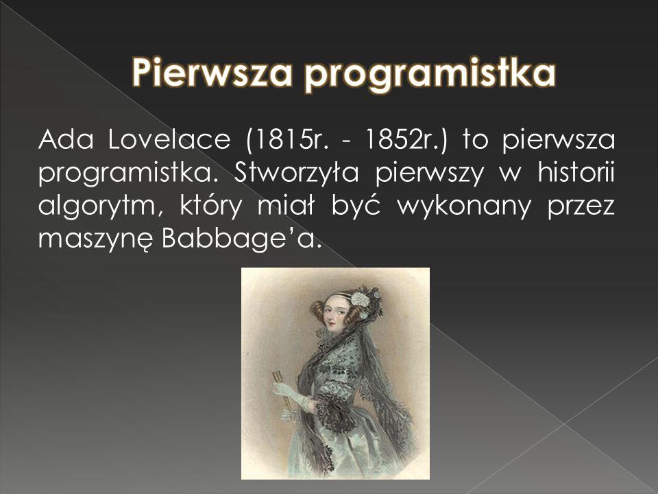 Ada Lovelace (1815r. - 1852r.) to pierwsza programistka. Stworzyła pierwszy w historii algorytm, który miał być wykonany przez maszynę Babbage'a.