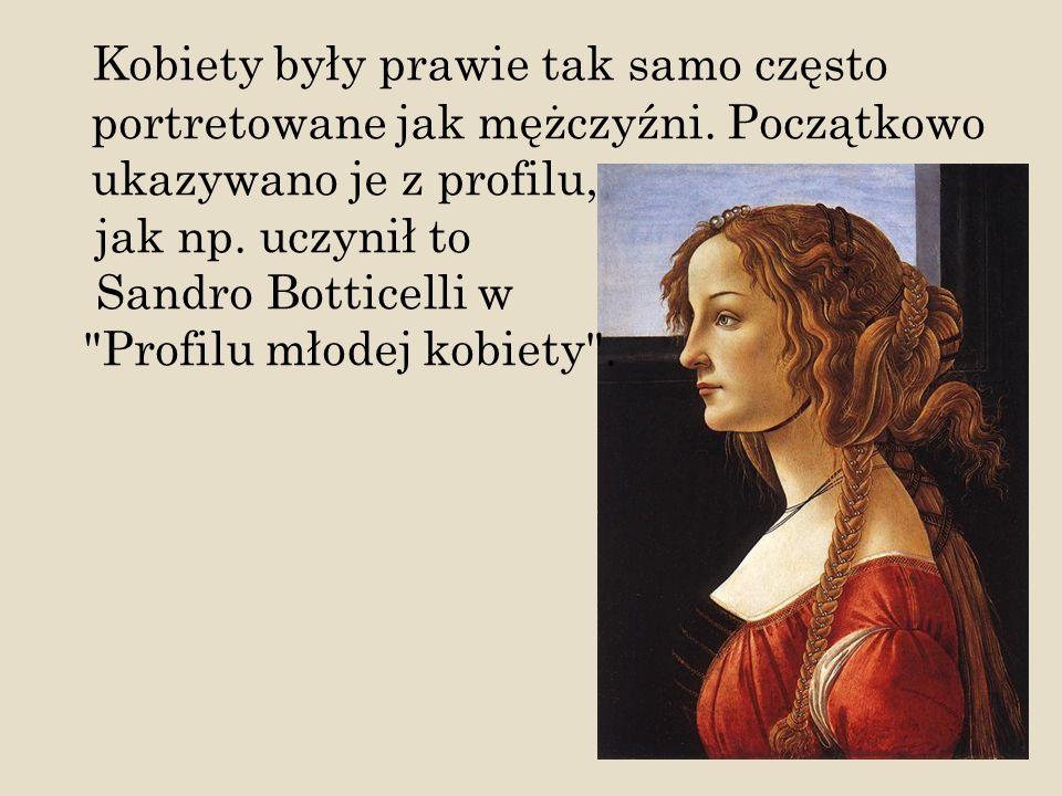Kobiety były prawie tak samo często portretowane jak mężczyźni. Początkowo ukazywano je z profilu, jak np. uczynił to Sandro Botticelli w