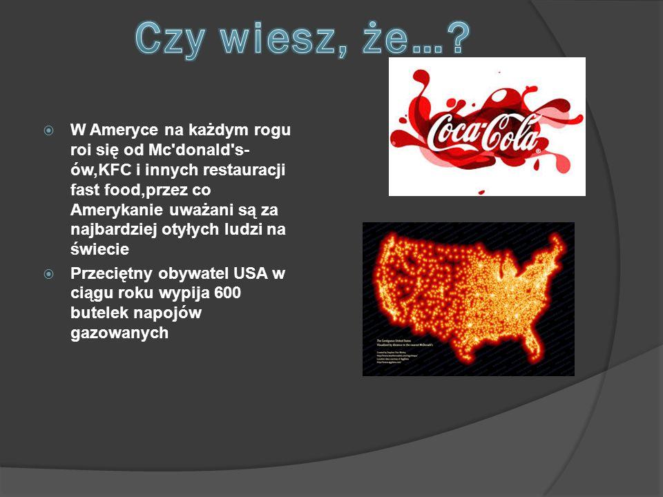 W Ameryce na każdym rogu roi się od Mc'donald's- ów,KFC i innych restauracji fast food,przez co Amerykanie uważani są za najbardziej otyłych ludzi n