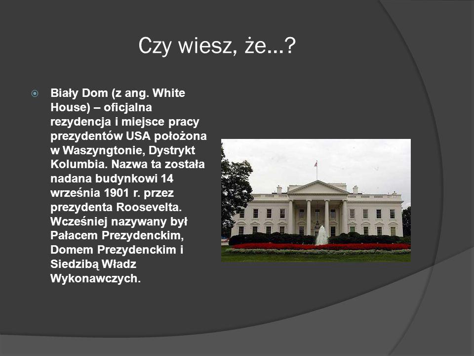 Czy wiesz, że…?  Biały Dom (z ang. White House) – oficjalna rezydencja i miejsce pracy prezydentów USA położona w Waszyngtonie, Dystrykt Kolumbia. Na