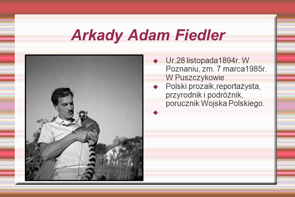 Arkady Adam Fiedler  Ur.28 listopada1894r. W Poznaniu, zm. 7 marca1985r. W Puszczykowie  Polski prozaik,reportażysta, przyrodnik i podróżnik, porucz