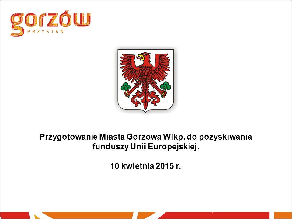 Przygotowanie Miasta Gorzowa Wlkp. do pozyskiwania funduszy Unii Europejskiej. 10 kwietnia 2015 r.