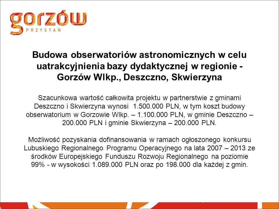 Budowa obserwatoriów astronomicznych w celu uatrakcyjnienia bazy dydaktycznej w regionie - Gorzów Wlkp., Deszczno, Skwierzyna Szacunkowa wartość całkowita projektu w partnerstwie z gminami Deszczno i Skwierzyna wynosi 1.500.000 PLN, w tym koszt budowy obserwatorium w Gorzowie Wlkp.