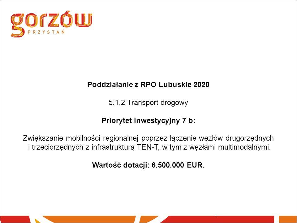 Poddziałanie z RPO Lubuskie 2020 5.1.2 Transport drogowy Priorytet inwestycyjny 7 b: Zwiększanie mobilności regionalnej poprzez łączenie węzłów drugorzędnych i trzeciorzędnych z infrastrukturą TEN-T, w tym z węzłami multimodalnymi.