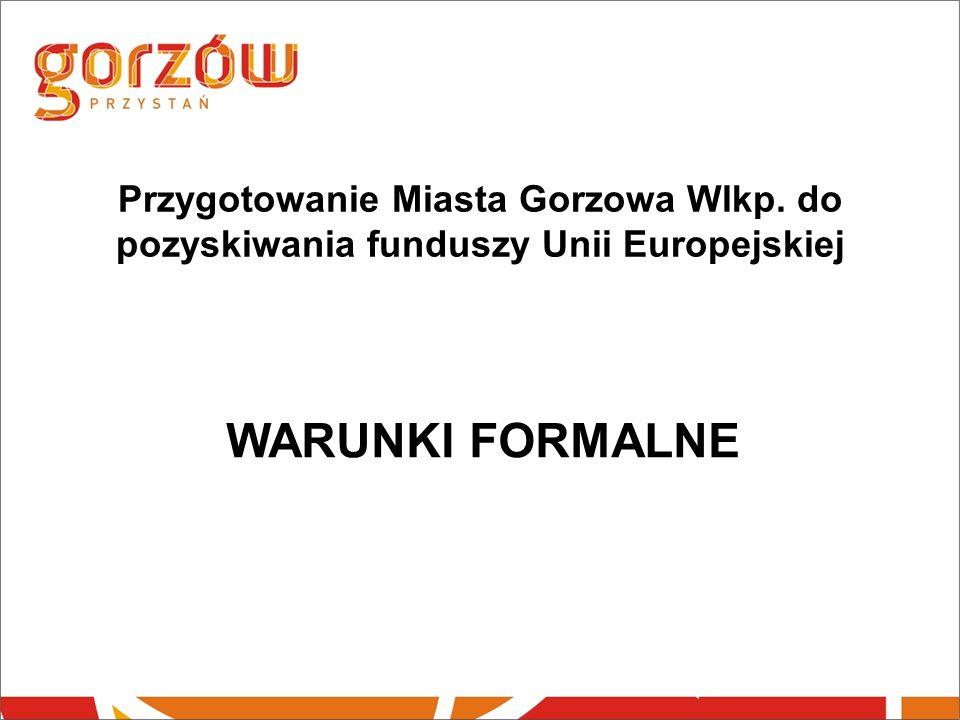 Przygotowanie Miasta Gorzowa Wlkp. do pozyskiwania funduszy Unii Europejskiej WARUNKI FORMALNE