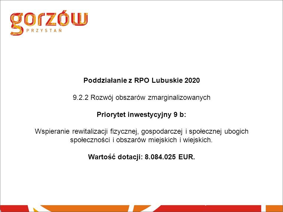 Poddziałanie z RPO Lubuskie 2020 9.2.2 Rozwój obszarów zmarginalizowanych Priorytet inwestycyjny 9 b: Wspieranie rewitalizacji fizycznej, gospodarczej i społecznej ubogich społeczności i obszarów miejskich i wiejskich.