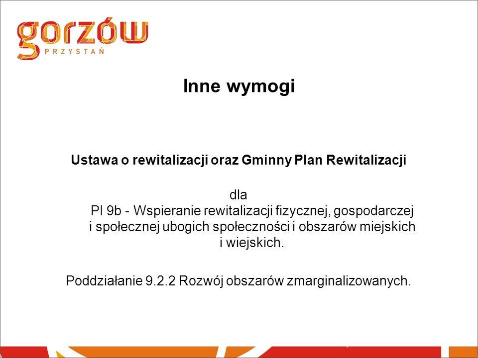 Inne wymogi Ustawa o rewitalizacji oraz Gminny Plan Rewitalizacji dla PI 9b - Wspieranie rewitalizacji fizycznej, gospodarczej i społecznej ubogich społeczności i obszarów miejskich i wiejskich.