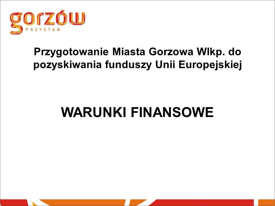 Przygotowanie Miasta Gorzowa Wlkp. do pozyskiwania funduszy Unii Europejskiej WARUNKI FINANSOWE