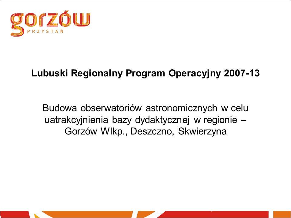 Lubuski Regionalny Program Operacyjny 2007-13 Budowa obserwatoriów astronomicznych w celu uatrakcyjnienia bazy dydaktycznej w regionie – Gorzów Wlkp., Deszczno, Skwierzyna